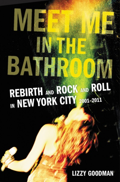 Meet Me in the Bathroom: Rebirth and Rock and Roll in New York City 2001-2011 (Nonfiction/Oral History) by Lizzy Goodman / Image courtesy of Dey Street Books // Published: 6.17.17